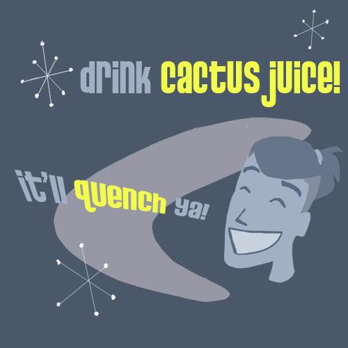 """""""Drink Cactus Juice"""""""
