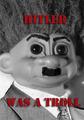 Hitler was a troll!