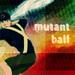 Mutant Ball - Bobby